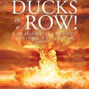 Keep Your Ducks in a Row! The Manhattan Project Hanford, Washington by C. E. Anderson